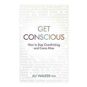 Get Conscious: How To Stop Overthinking And Come Alive