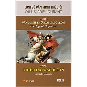 """Lịch Sử Văn Minh Thế Giới - Phần XI - Văn Minh Thời Đại Napoléon - Tập 2 : """"Triều Đại Napoléon"""" (Vol XI - B2 - Napoleon Ascendant: 1799–1811)"""