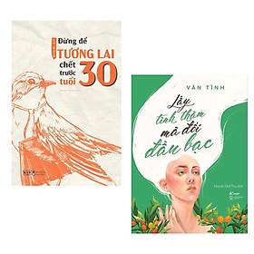 Combo Sách Kỹ Năng - Sách Tạo Động Lực Cho Giới Trẻ: Đừng Để Tương Lai Chết Trước Tuổi 30 + Lấy Tình Thâm Mà Đổi Đầu Bạc / Sách Tư Duy - Kỹ Năng Sống Cho Phái Nữ