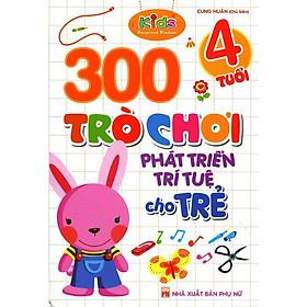 300 Trò Chơi Phát Triển Trí Tuệ Cho Trẻ 4 Tuổi (Tái Bản)