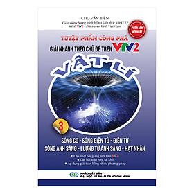 Tuyệt Phẩm Công Phá Giải Nhanh Theo Chủ Đề Trên VTV2 Vật Lý 3 - Sóng Cơ, Sóng Điện Từ, Điện Từ Ánh Sáng, Lượng Tử Ánh Sáng, Hạt Nhân