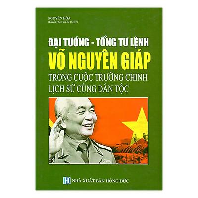 Đại Tướng - Tổng Tư Lệnh Võ Nguyên Giáp Trong Cuộc Trường Chinh Lịch Sử Cùng Dân Tộc