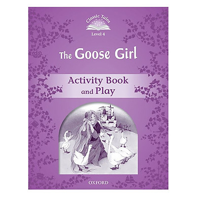 Classic Tales Second Edition Level 4 The Goose Girl Activity Book and Play