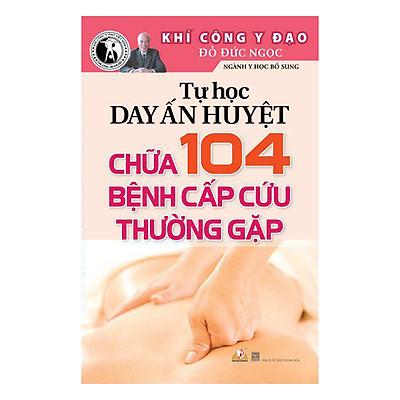 Tự Học Day Ấn Huyệt Chữa 104 Bệnh Cấp Cứu Thường Gặp (Tái Bản)