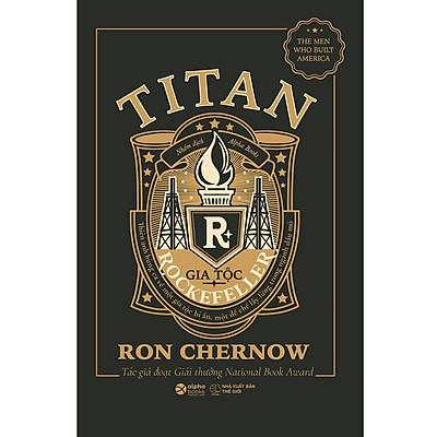 Titan-Gia Tộc Rockefeller - Thiên Anh Hùng Ca Về Một Gia Tộc Bí Ẩn, Một Đế Chế Lẫy Lừng Trong Ngành Dầu Mỏ (Bìa Đen)