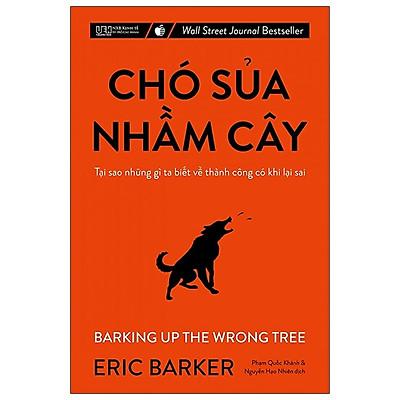Chó Sủa Nhầm Cây - Tại Sao Những Gì Ta Biết Về Thành Công Có Khi Lại Sai (Tái Bản 2021)