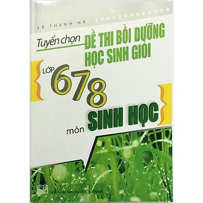 Tuyển Chọn Đề Thi Bồi Dưỡng Học Sinh Giỏi Lớp 6 - 7 - 8 Môn Sinh Học (tặng kèm 1 bookmark như hình)