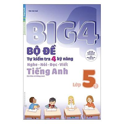Big 4 Bộ Đề Tự Kiểm Tra 4 Kỹ Năng Nghe - Nói - Đọc - Viết (Cơ Bản Và Nâng Cao) Tiếng Anh Lớp 5 Tập 2