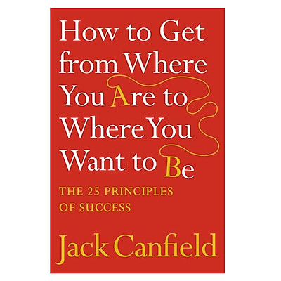 Sách tiếng Anh - How To Get From Where You Are To Where You Want To Be: The 25 Principles Of Success