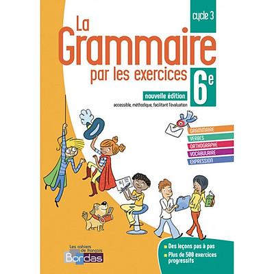 Sách học tiếng Pháp: La Grammaire Par Les Exercices 6E 2018 Cahier De L'Eleve