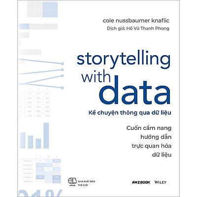 Storytelling With Data - Kể Chuyện Thông Qua Dữ Liệu (Cuốn Cẩm Nang Hướng Dẫn Trực Quan Hóa Dữ Liệu)