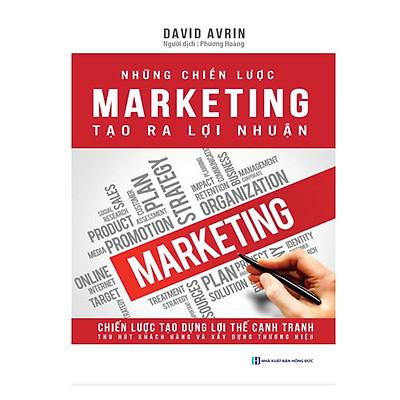 Những Chiến Lược Marketing Tạo Ra Lợi Nhuận - Tạo Dựng Lợi Thế Cạnh Tranh, Thu Hút Khách Hàng, Xây Dựng Thương Hiệu ( tặng kèm bookmark )