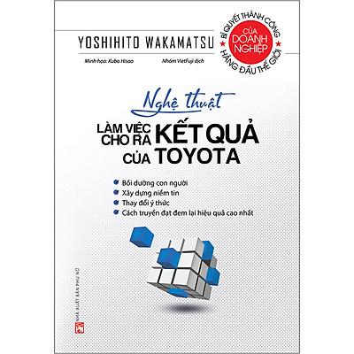 Nghệ Thuật Làm Việc Cho Ra Kết Quả Của Toyota (Tái Bản 2020)
