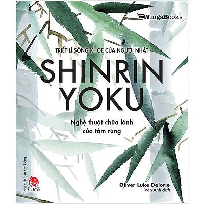 SHINRIN YOKU - Nghệ Thuật Chữa Lành Của Tắm Rừng (Triết Lí Sống Khoẻ Của Người Nhật)