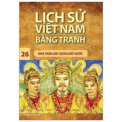 Lịch Sử Việt Nam Bằng Tranh 26 - Nhà Trần Xây Dựng Đất Nước (Tái Bản 2019)
