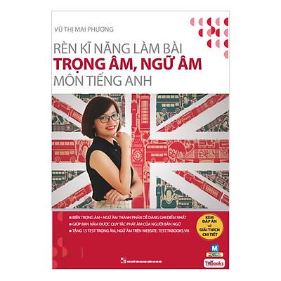 Rèn Kỹ Năng Làm Bài Trọng Âm Ngữ Âm Môn Tiếng Anh (Bộ Sách Cô Mai Phương)