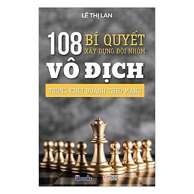 108 BÍ QUYẾT XÂY DỰNG ĐỘI NHÓM VÔ ĐỊCH TRONG KINH DOANH THEO MẠNG