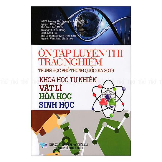 Ôn Tập Luyện Thi Trắc Nghiệm THPTQG 2019 - Khoa Học Tự Nhiên (Vật Lí - Hóa Học - Sinh Học)