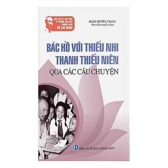 Học Tập Và Làm Theo Tư Tưởng, Đạo Đức, Phong Cách HCM: Bác Hồ Với Thiếu Nhi, Thanh Thiếu Niên Qua Các Câu Chuyện