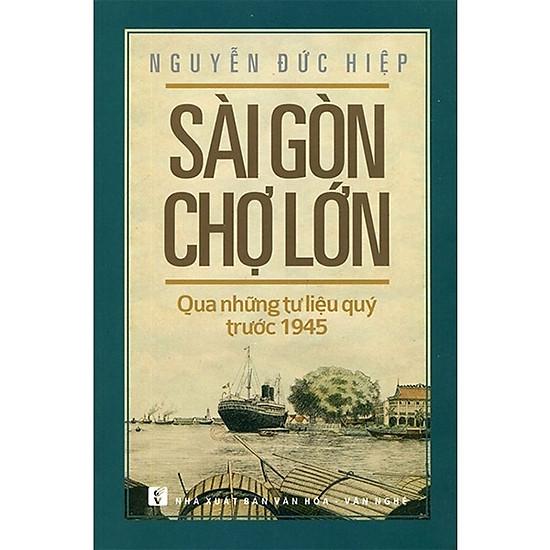Sài Gòn Chợ Lớn Qua Những Tư Liệu Quý Trước 1945 (Tái Bản 2018)