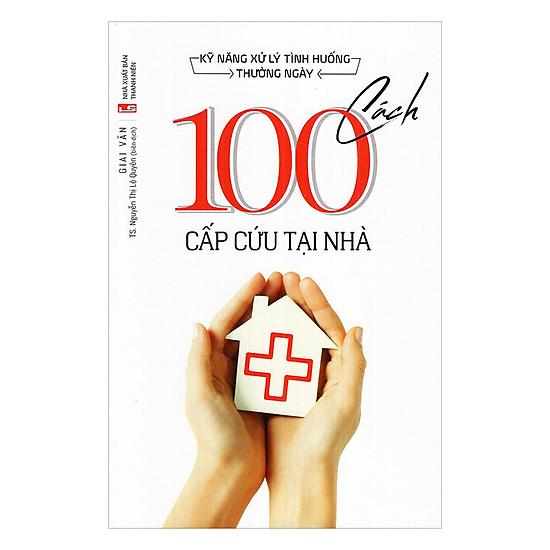 Kỹ Năng Xử Lý Tình Huống Thường Ngày - 100 Cách Cấp Cứu Tại Nhà