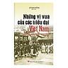 Những Vị Vua Của Các Triều Đại Việt Nam Từ Nhà Hồ Đến Triều Nguyễn