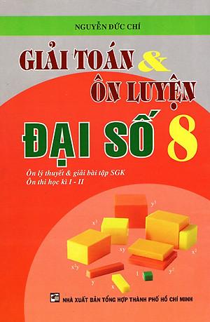 Giải Toán & Ôn Luyện Đại Số Lớp 8 Tác giả Nguyễn Đức Chí