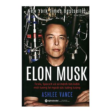 Elon Musk: Tesla, SpaceX Và Sứ Mệnh Tìm Kiếm Một Tương Lai Ngoài Sức Tưởng Tượng (Tái Bản 2018)