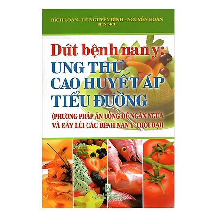 Dứt Bệnh Nan Y: Ung Thư - Cao Huyết Áp - Tiểu Đường (Tái Bản)