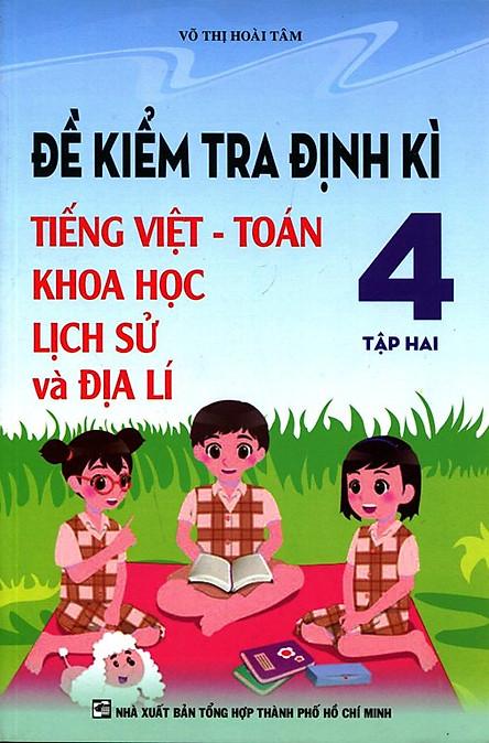 Đề Kiểm Tra Định Kì Tiếng Việt - Toán - Khoa Học - Lịch Sử Và Địa Lí Lớp 4 (Tập 2)