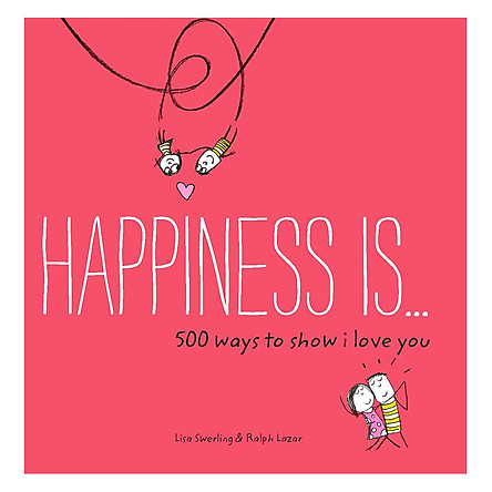 Happiness Is . . . 500 Ways to Show I Love You: (Cute Boyfriend or Girlfriend Gift, Things I Love About You Book) - Happiness Is...