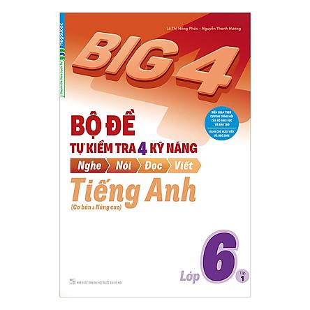 Big 4 Bộ Đề Tự Kiểm Tra 4 Kỹ Năng Nghe - Nói - Đọc - Viết (Cơ Bản Và Nâng Cao) Tiếng Anh Lớp 6 Tập 1
