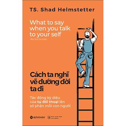 Cuốn Sách Kỹ Năng Hay: Cách Ta Nghĩ Vẽ Đường Đời Ta Đi (Tái Bản) / Sách Tư Duy - Kỹ Năng Sống (Tặng Kèm Bookmark Happy Life)