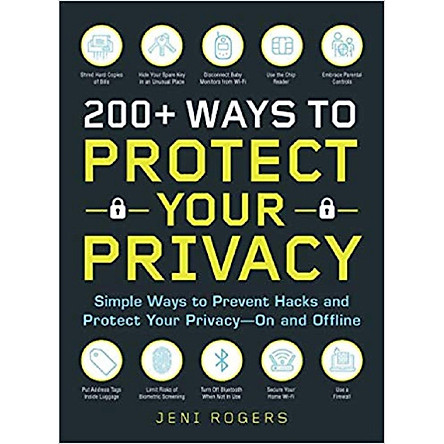 200+ Ways to Protect Your Privacy: Simple Ways to Prevent Hacks and Protect Your Privacy--On and Offline