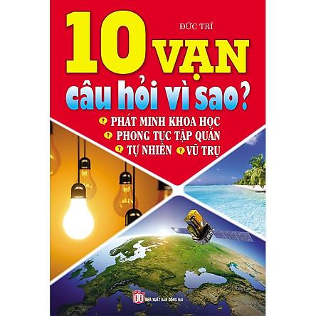 10 Vạn Câu Hỏi Vì Sao? Tự Nhiên - Vũ Trụ - Phát Minh Khoa Học - Phong Tục Tập Quán