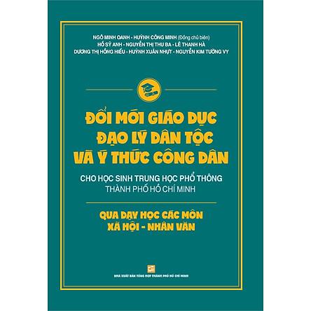 Đổi Mới Giáo Dục Đạo Lý Dân Tộc Và Ý Thức Công Dân Cho Học Sinh Trung Học Phổ Thông Thành Phố Hồ Chí Minh Qua Các Môn Xã Hội - Nhân Văn