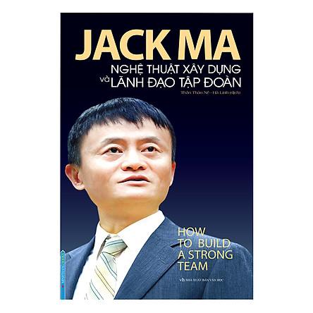 Jack Ma - Nghệ Thuật Xây Dựng Và Lãnh Đạo Tập Đoàn (How To Build A Strong Team)