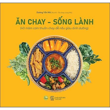 Ăn Chay, Sống Lành (40 Mâm Cơm Thuần Chay Dễ Nấu Giàu Dinh Dưỡng)