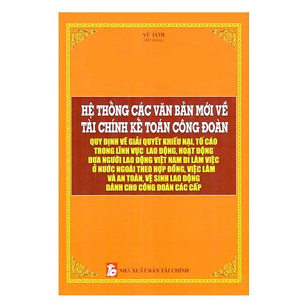 Hệ Thống Các Văn Bản Mới Về Tài Chính Kế Toán Công Đoàn Quy Định Về Giải Quyết Khiếu Nại, Tố Cáo Trong Lĩnh Vực Lao Động, Hoạt Động Đưa Người Lao Động Việt Nam Đi Làm Việc Ở Nước Ngoài Theo Hợp Đồng, Việc Làm Và An Toàn, Vệ Sinh Lao Động Dành Cho Công Đoàn Các Cấp