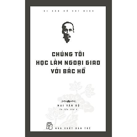 Di Sản Hồ Chí Minh - Chúng Tôi Học Làm Ngoại Giao Với Bác Hồ (Tái Bản 2020)