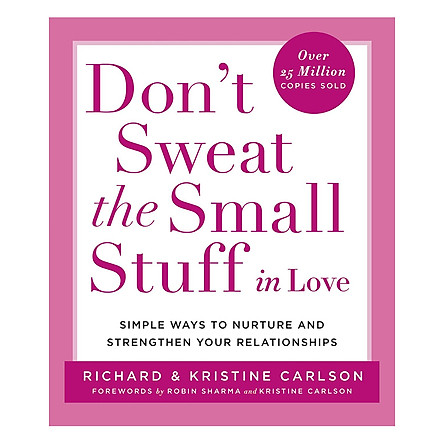 Don't Sweat the Small Stuff in Love: Simple Ways to Nurture and Strengthen Your Relationships