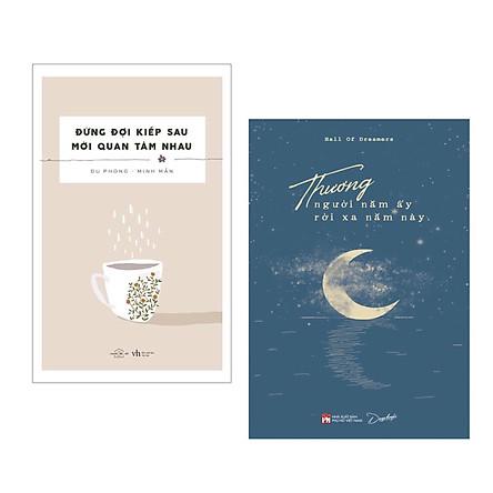 Combo 2 cuốn: Đừng Đợi Kiếp Sau Mới Quan Tâm Nhau + Thương Người Năm Ấy Rời Xa Năm Này