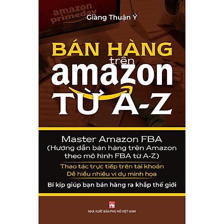 Bán Hàng Trên Amazon Từ A - Z (Master Amazon Fba - Hướng Dẫn Bán Hàng Trên Amazon Theo Mô Hình FBA Từ A-Z)