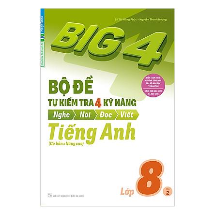 Big 4 Bộ Đề Tự Kiểm Tra 4 Kỹ Năng Nghe - Nói - Đọc - Viết (Cơ Bản Và Nâng Cao) Tiếng Anh Lớp 8 Tập 2