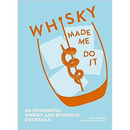 Whisky Made Me Do It: 60 wonderful whisky and bourbon cocktails