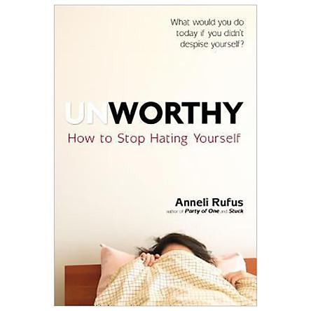 Unworthy : How to Stop Hating Yourself