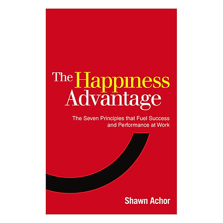 Happiness Advantage : The Seven Principles That Fuel Success and Performance at Work