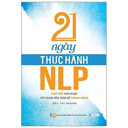 21 Ngày Thực Hành NLP - Thay Đổi Thói Quen, Xây Dựng Nền Tảng Để Thành Công(Tái Bản 2020)