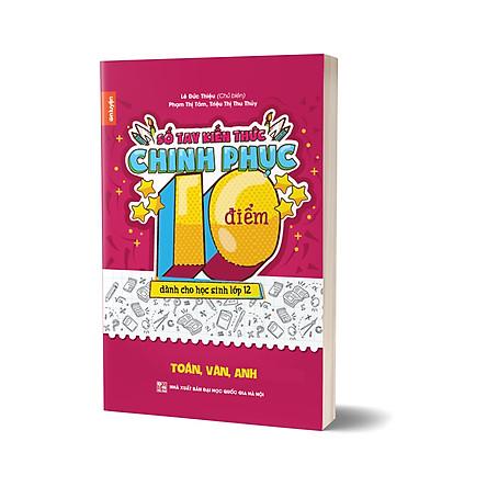 Sổ tay kiến thức Chinh phục điểm 10 dành cho học sinh lớp 12 - Toán, Văn, Anh