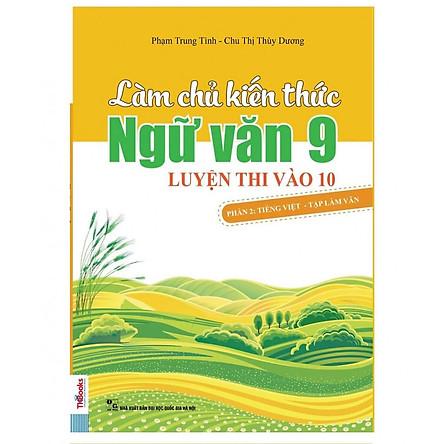 Làm Chủ Kiến Thức Ngữ Văn 9 - Luyện Thi Vào 10 Phần 2: Tiếng Việt - Tập Làm Văn (Tặng Bookmark độc đáo)